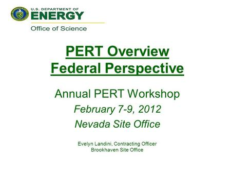 PERT Overview Federal Perspective Annual PERT Workshop February 7-9, 2012 Nevada Site Office Evelyn Landini, Contracting Officer Brookhaven Site Office.