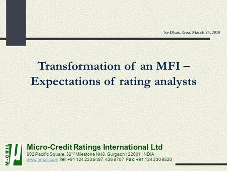 Transformation of an MFI – Expectations of rating analysts Micro-Credit Ratings International Ltd 602 Pacific Square, 32 nd Milestone NH8, Gurgaon 122001.