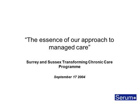 """The essence of our approach to managed care"" Surrey and Sussex Transforming Chronic Care Programme September 17 2004."