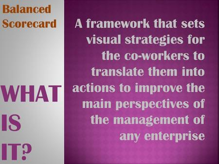 WHAT IS IT? Balanced Scorecard A framework that sets visual strategies for the co-workers to translate them into actions to improve the main perspectives.