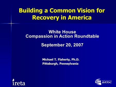 Building a Common Vision for Recovery in America Michael T. Flaherty, Ph.D. Pittsburgh, Pennsylvania White House Compassion in Action Roundtable September.