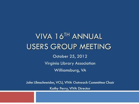 VIVA 16 TH ANNUAL USERS GROUP MEETING October 25, 2012 Virginia Library Association Williamsburg, VA John Ulmschneider, VCU, VIVA Outreach Committee Chair.