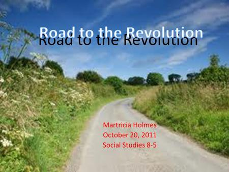 Road to the Revolution Martricia Holmes October 20, 2011 Social Studies 8-5.
