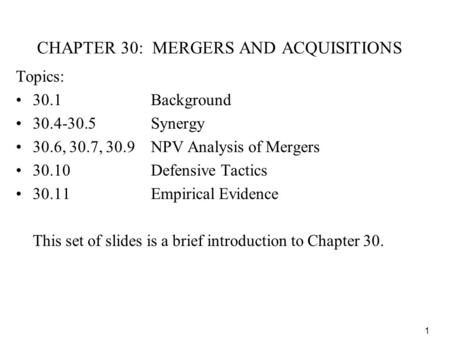 1 CHAPTER 30: MERGERS AND ACQUISITIONS Topics: 30.1Background 30.4-30.5 Synergy 30.6, 30.7, 30.9NPV Analysis of Mergers 30.10 Defensive Tactics 30.11Empirical.