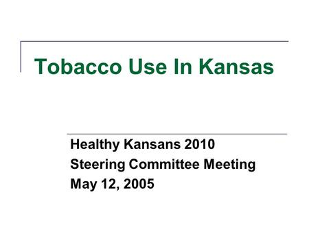 Tobacco Use In Kansas Healthy Kansans 2010 Steering Committee Meeting May 12, 2005.