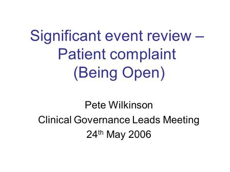 Significant event review – Patient complaint (Being Open) Pete Wilkinson Clinical Governance Leads Meeting 24 th May 2006.