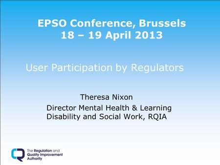 EPSO Conference, Brussels 18 – 19 April 2013 User Participation by Regulators Theresa Nixon Director Mental Health & Learning Disability and Social Work,