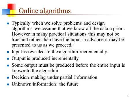 1 Online algorithms Typically when we solve problems and design algorithms we assume that we know all the data a priori. However in many practical situations.