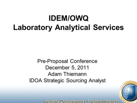 IDEM/OWQ Laboratory Analytical Services Pre-Proposal Conference December 5, 2011 Adam Thiemann IDOA Strategic Sourcing Analyst.