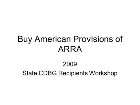 Buy American Provisions of ARRA 2009 State CDBG Recipients Workshop.