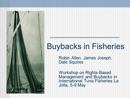 Buybacks in Fisheries Robin Allen, James Joseph, Dale Squires Workshop on Rights-Based Management and Buybacks in International Tuna Fisheries La Jolla,