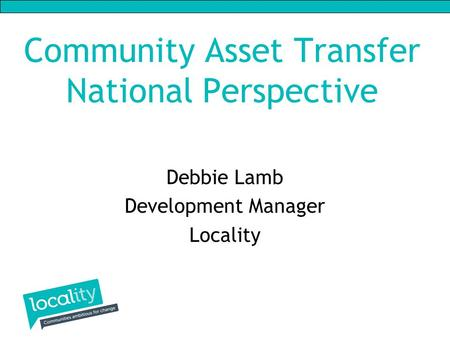 Community Asset Transfer National Perspective Debbie Lamb Development Manager Locality.