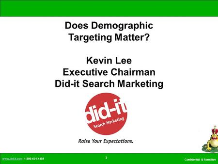 Www.did-it.comwww.did-it.com 1-800-601-4181 Confidential & Sensitive 1 Does Demographic Targeting Matter? Kevin Lee Executive Chairman Did-it Search Marketing.
