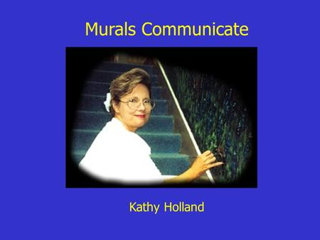 Murals Communicate Kathy Holland. Mrs. Holland has designed and painted beautiful murals in many of our schools. As you view the following murals and.