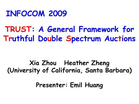 TRUST: A General Framework for Truthful Double Spectrum Auctions Xia Zhou Heather Zheng (University of California, Santa Barbara) Presenter: Emil Huang.