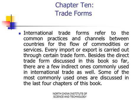 NORTH CHINA INSTITUTE OF SCIENCE AND TECHNOLOGY Chapter Ten: Trade Forms International trade forms refer to the common practices and channels between.