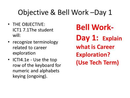 Objective & Bell Work –Day 1 THE OBJECTIVE: ICT1 7.1The student will: recognize terminology related to career exploration ICTI4.1e - Use the top row of.
