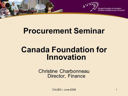 CAUBO – June 20081 Procurement Seminar Canada Foundation for Innovation Christine Charbonneau Director, Finance.