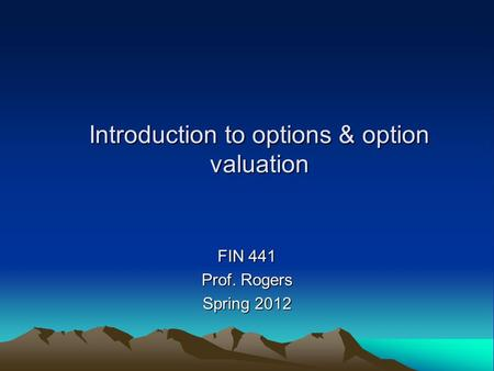 Introduction to options & option valuation FIN 441 Prof. Rogers Spring 2012.