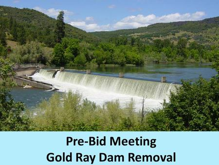 Gold Ray Dam Removal Today Review RFP process and dates Touch on contract / award issues Review a few key issues as you develop your proposals Provide.