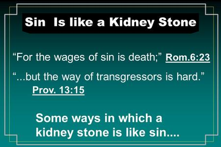 "Sin Is like a Kidney Stone ""For the wages of sin is death;"" Rom.6:23 ""...but the way of transgressors is hard."" Prov. 13:15 Some ways in which a kidney."