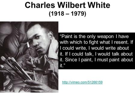 "Charles Wilbert White (1918 – 1979) ""Paint is the only weapon I have with which to fight what I resent. If I could write, I would write about it. If I."