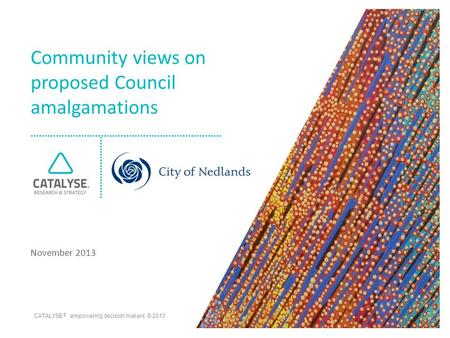 CATALYSE ® empowering decision makers © 2013 Community views on proposed Council amalgamations November 2013.