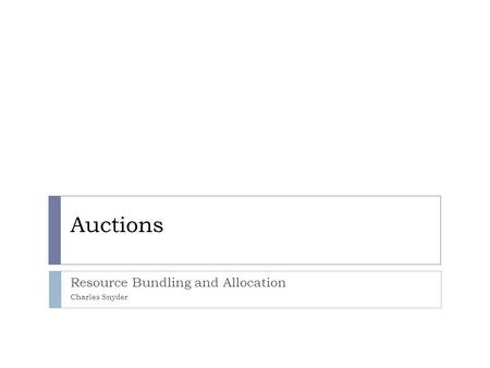 Auctions Resource Bundling and Allocation Charles Snyder.