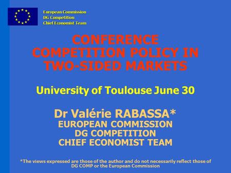 CONFERENCE COMPETITION POLICY IN TWO-SIDED MARKETS University of Toulouse June 30 Dr Valérie RABASSA* EUROPEAN COMMISSION DG COMPETITION CHIEF ECONOMIST.