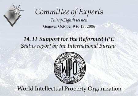 P.Fiévet October 11, 2006 14. IT Support for the Reformed IPC Status report by the International Bureau Committee of Experts Thirty-Eighth session Geneva,