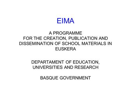 EIMA A PROGRAMME FOR THE CREATION, PUBLICATION AND DISSEMINATION OF SCHOOL MATERIALS IN EUSKERA DEPARTAMENT OF EDUCATION, UNIVERSITIES AND RESEARCH BASQUE.