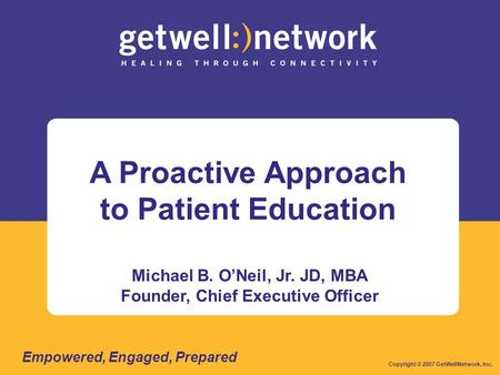 A Proactive Approach to Patient Education Michael B. O'Neil, Jr. JD, MBA Founder, Chief Executive Officer Copyright © 2007 GetWellNetwork, Inc. Empowered,