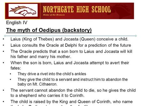 English IV The myth of Oedipus (backstory) Laius (King of Thebes) and Jocasta (Queen) conceive a child. Laius consults the Oracle at Delphi for a prediction.