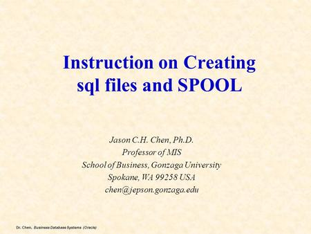 Dr. Chen, Business Database Systems (Oracle) Instruction on Creating sql files and SPOOL Jason C.H. Chen, Ph.D. Professor of MIS School of Business, Gonzaga.