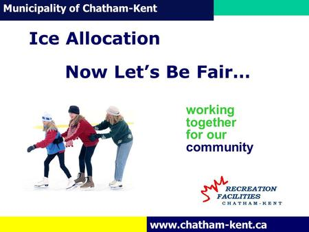 Municipality of Chatham-Kent www.chatham-kent.ca working together for our community Ice Allocation Now Let's Be Fair…