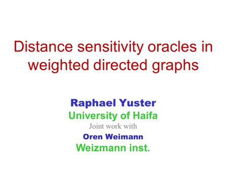 Distance sensitivity oracles in weighted directed graphs Raphael Yuster University of Haifa Joint work with Oren Weimann Weizmann inst.