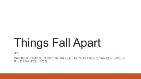 Things Fall Apart By, Parker Kimes, Griffin Bayle, Augustine Stanley, Willy R., Devante Kos.