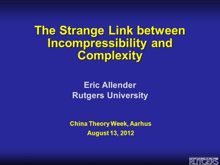 Eric Allender Rutgers University The Strange Link between Incompressibility and Complexity China Theory Week, Aarhus August 13, 2012.