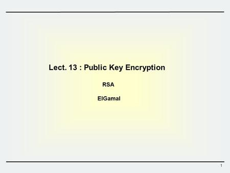 1 Lect. 13 : Public Key Encryption RSA ElGamal. 2 Shamir Rivest Adleman RSA Public Key Systems  RSA is the first public key cryptosystem  Proposed in.