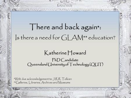 There and back again * : Is there a need for GLAM** education? Katherine Howard PhD Candidate Queensland University of Technology (QUT) *With due acknowledgement.