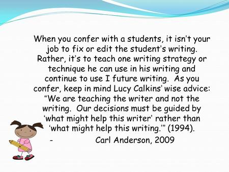 When you confer with a students, it isn't your job to fix or edit the student's writing. Rather, it's to teach one writing strategy or technique he can.