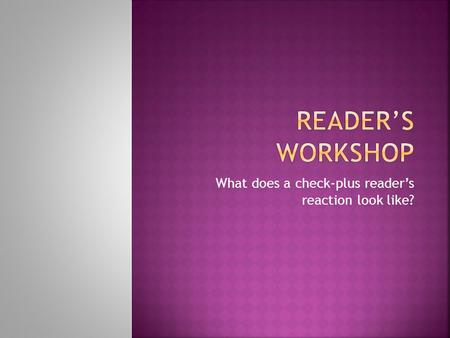 What does a check-plus reader's reaction look like?