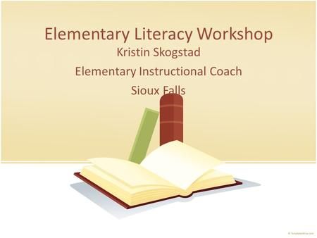 Elementary Literacy Workshop Kristin Skogstad Elementary Instructional Coach Sioux Falls.