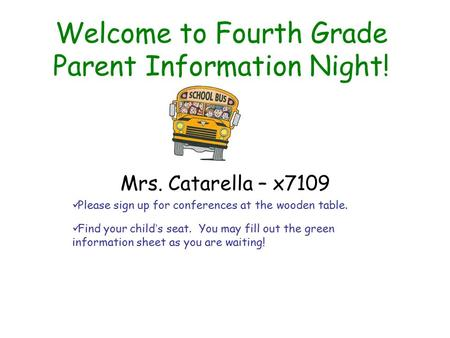 Welcome to Fourth Grade Parent Information Night! Mrs. Catarella – x7109 Please sign up for conferences at the wooden table. Find your child's seat. You.