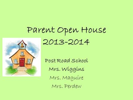 Parent Open House 2013-2014 Post Road School Mrs. Wiggins Mrs. Maguire Mrs. Perdew.