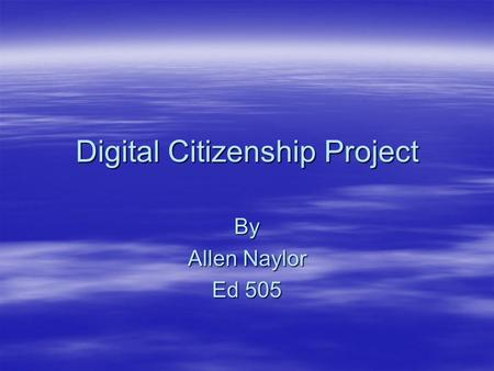 Digital Citizenship Project By Allen Naylor Ed 505.