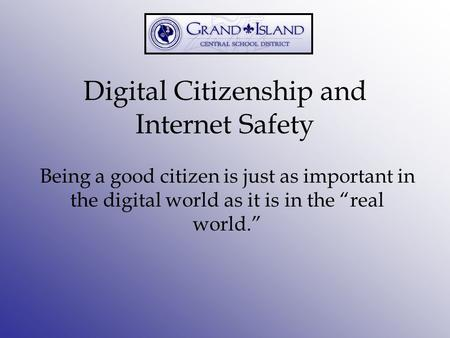 "Digital Citizenship and Internet Safety Being a good citizen is just as important in the digital world as it is in the ""real world."""