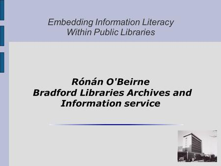 Embedding Information Literacy Within Public Libraries Rónán O'Beirne Bradford Libraries Archives and Information service.