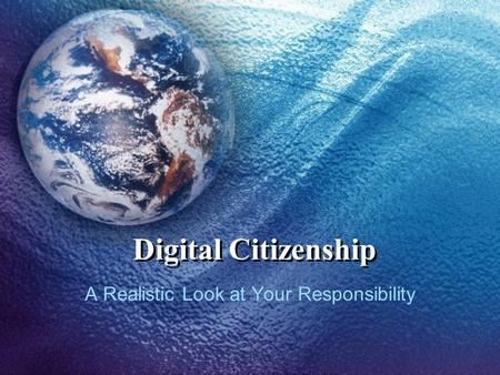 Digital Citizenship A Realistic Look at Your Responsibility.
