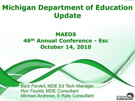 Michigan Department of Education Update MAEDS 46 th Annual Conference - Esc October 14, 2010 Barb Fardell, MDE Ed Tech Manager Ron Faulds, MDE Consultant.